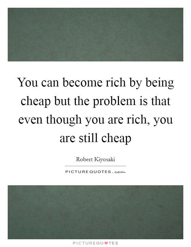 You can become rich by being cheap but the problem is that even though you are rich, you are still cheap Picture Quote #1