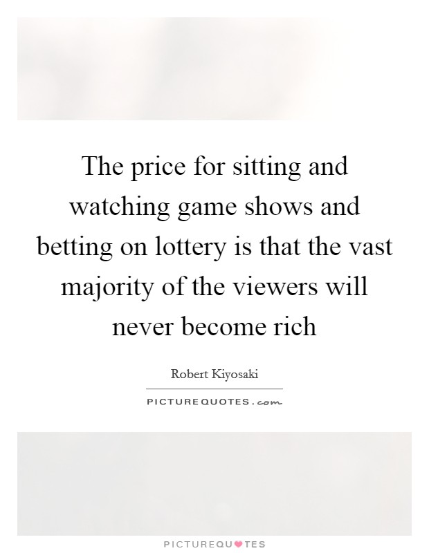 The price for sitting and watching game shows and betting on lottery is that the vast majority of the viewers will never become rich Picture Quote #1