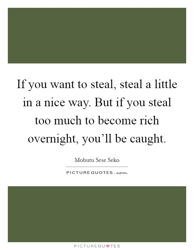 If you want to steal, steal a little in a nice way. But if you steal too much to become rich overnight, you'll be caught Picture Quote #1