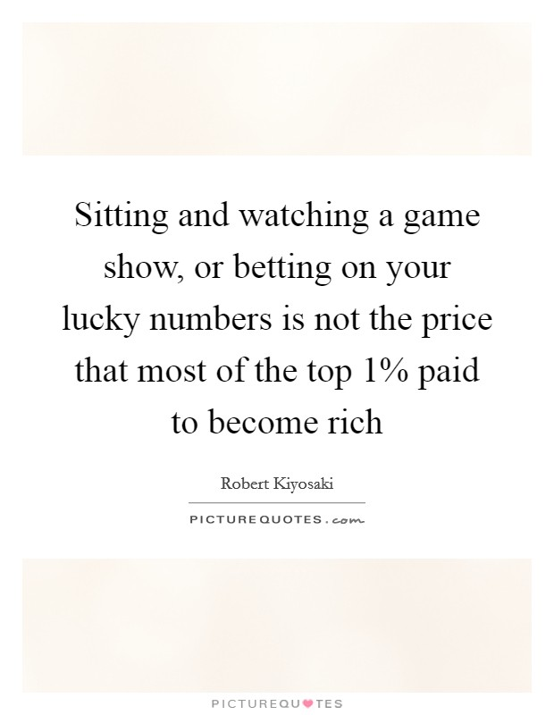 Sitting and watching a game show, or betting on your lucky numbers is not the price that most of the top 1% paid to become rich Picture Quote #1