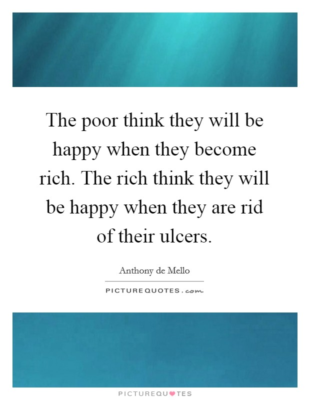 The poor think they will be happy when they become rich. The rich think they will be happy when they are rid of their ulcers Picture Quote #1