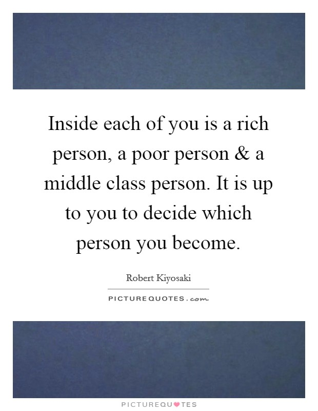 Inside each of you is a rich person, a poor person and a middle class person. It is up to you to decide which person you become Picture Quote #1