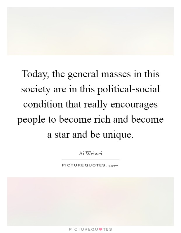 Today, the general masses in this society are in this political-social condition that really encourages people to become rich and become a star and be unique Picture Quote #1