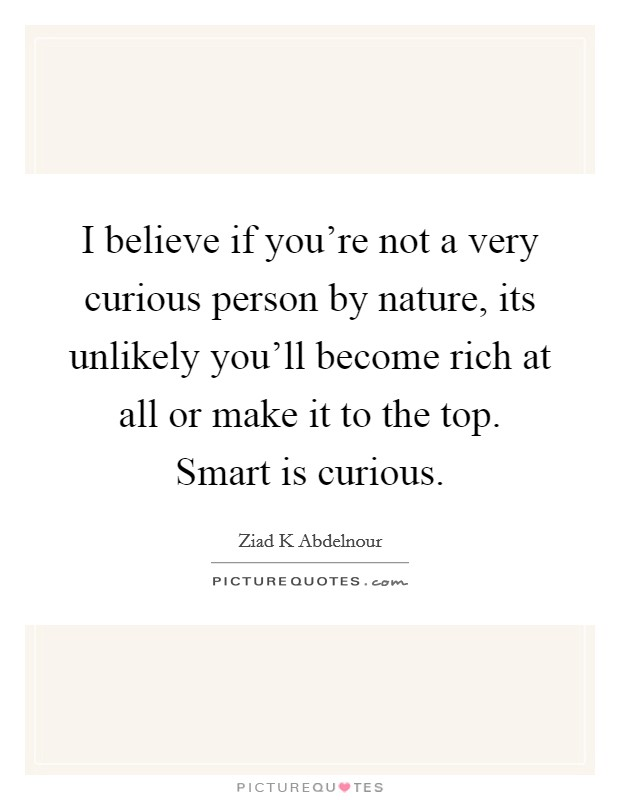 I believe if you're not a very curious person by nature, its unlikely you'll become rich at all or make it to the top. Smart is curious. Picture Quote #1