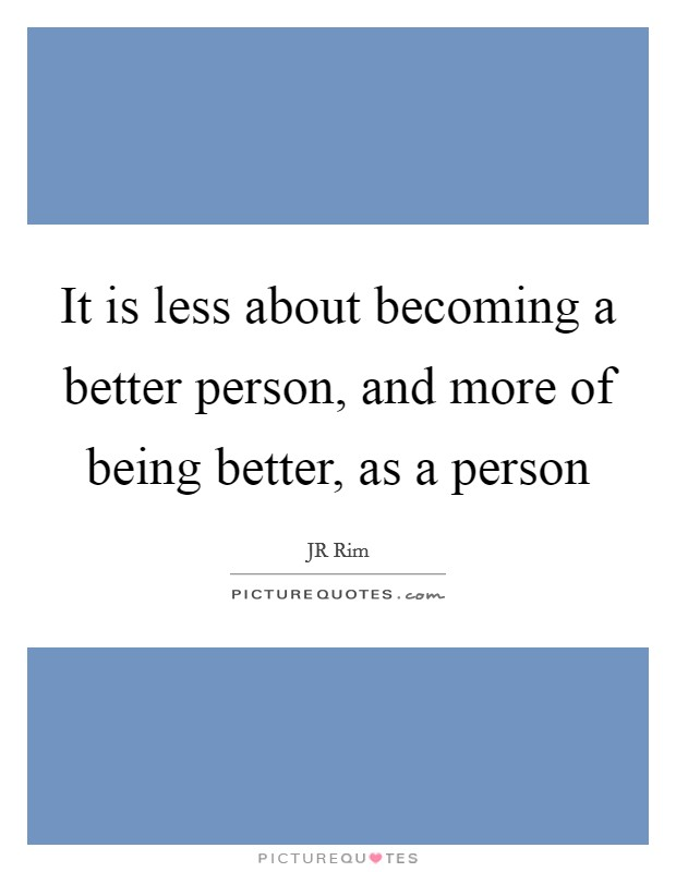 It is less about becoming a better person, and more of being better, as a person Picture Quote #1