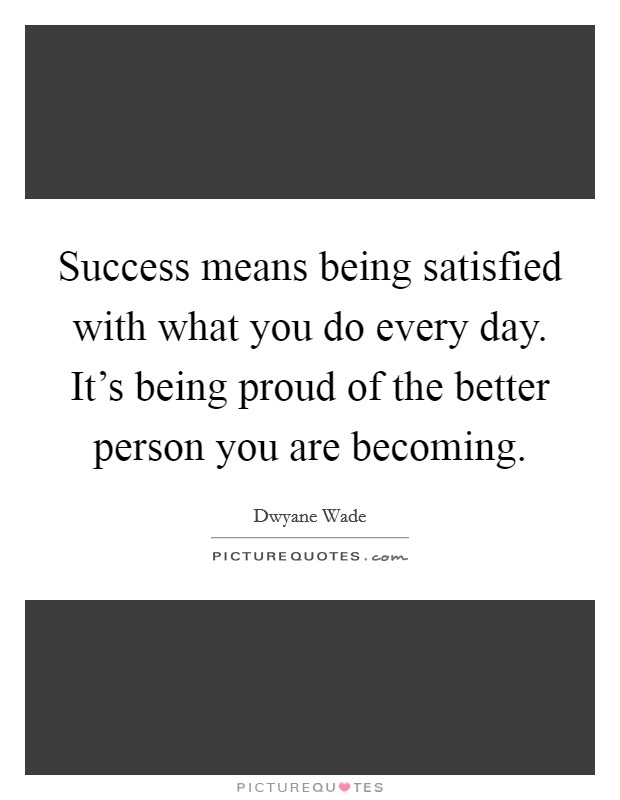 Success means being satisfied with what you do every day. It's being proud of the better person you are becoming Picture Quote #1