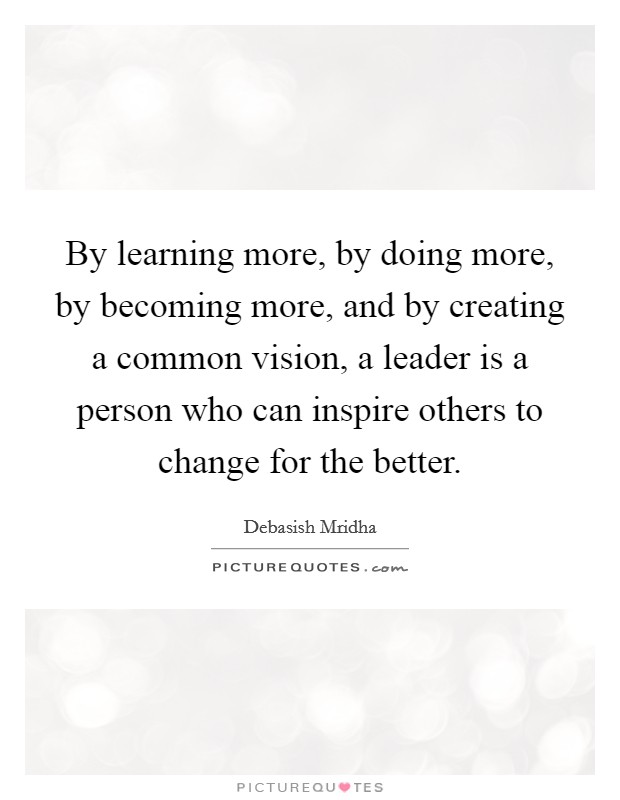 By learning more, by doing more, by becoming more, and by creating a common vision, a leader is a person who can inspire others to change for the better Picture Quote #1