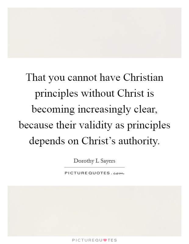 That you cannot have Christian principles without Christ is becoming increasingly clear, because their validity as principles depends on Christ's authority Picture Quote #1