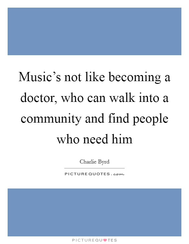 Music's not like becoming a doctor, who can walk into a community and find people who need him Picture Quote #1