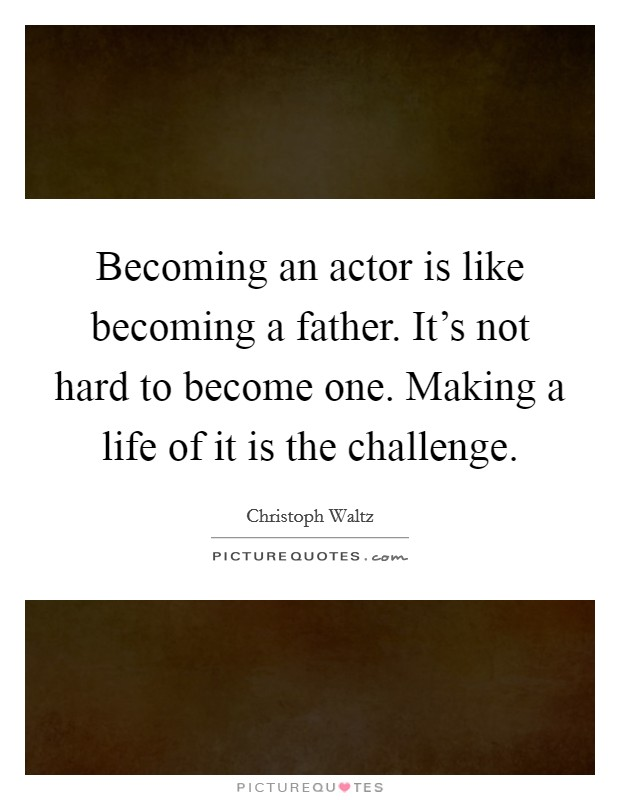 Becoming an actor is like becoming a father. It's not hard to become one. Making a life of it is the challenge. Picture Quote #1