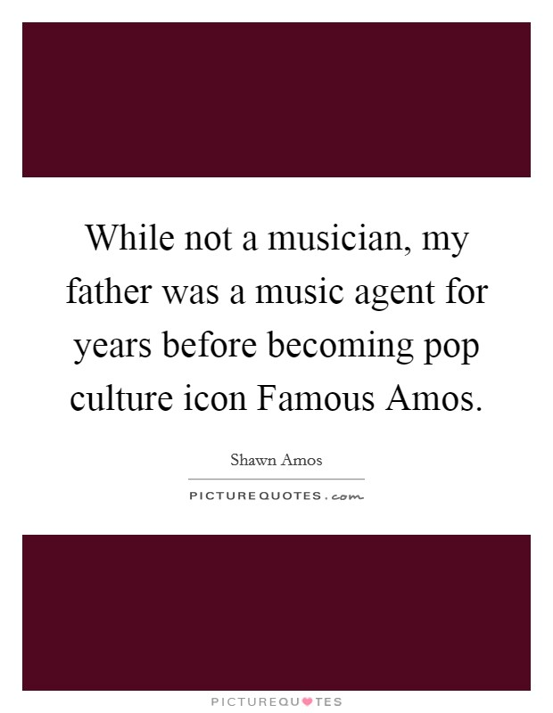 While not a musician, my father was a music agent for years before becoming pop culture icon Famous Amos Picture Quote #1