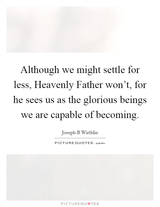 Although we might settle for less, Heavenly Father won't, for he sees us as the glorious beings we are capable of becoming Picture Quote #1