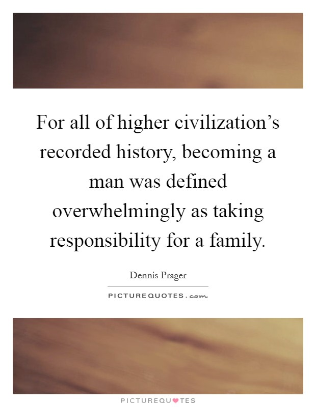 For all of higher civilization's recorded history, becoming a man was defined overwhelmingly as taking responsibility for a family Picture Quote #1