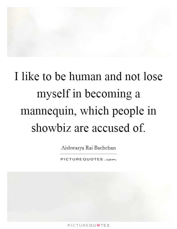 I like to be human and not lose myself in becoming a mannequin, which people in showbiz are accused of Picture Quote #1
