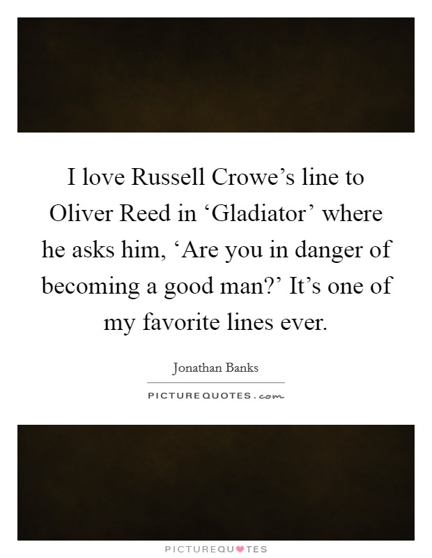 I love Russell Crowe's line to Oliver Reed in 'Gladiator' where he asks him, 'Are you in danger of becoming a good man?' It's one of my favorite lines ever Picture Quote #1