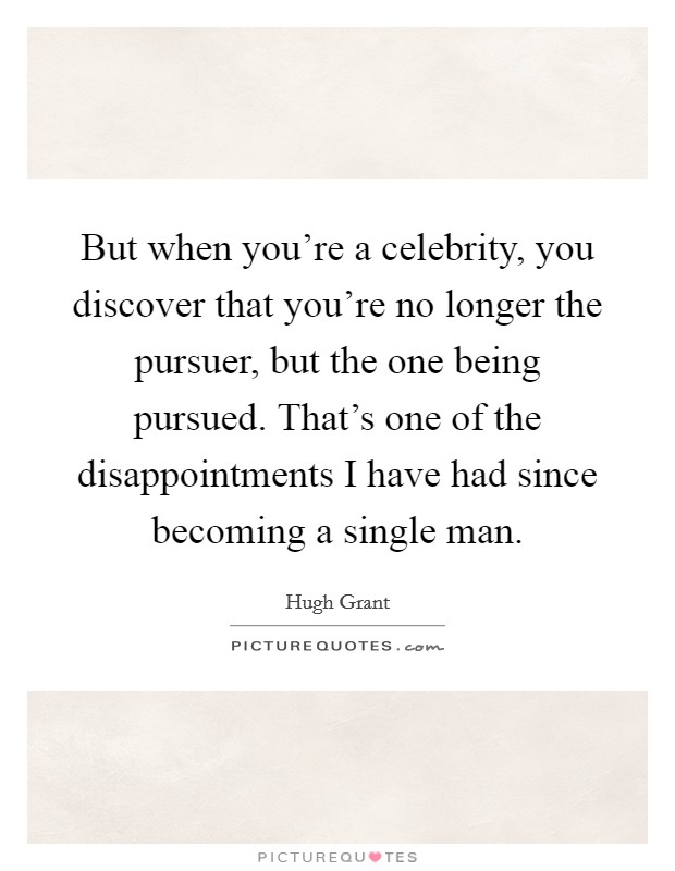 But when you're a celebrity, you discover that you're no longer the pursuer, but the one being pursued. That's one of the disappointments I have had since becoming a single man Picture Quote #1