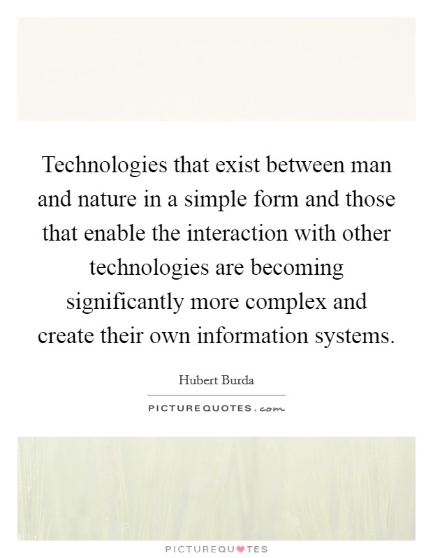 Technologies that exist between man and nature in a simple form and those that enable the interaction with other technologies are becoming significantly more complex and create their own information systems Picture Quote #1