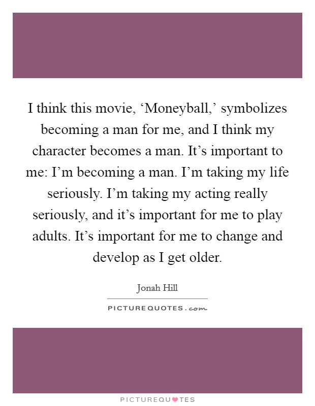 I think this movie, 'Moneyball,' symbolizes becoming a man for me, and I think my character becomes a man. It's important to me: I'm becoming a man. I'm taking my life seriously. I'm taking my acting really seriously, and it's important for me to play adults. It's important for me to change and develop as I get older Picture Quote #1