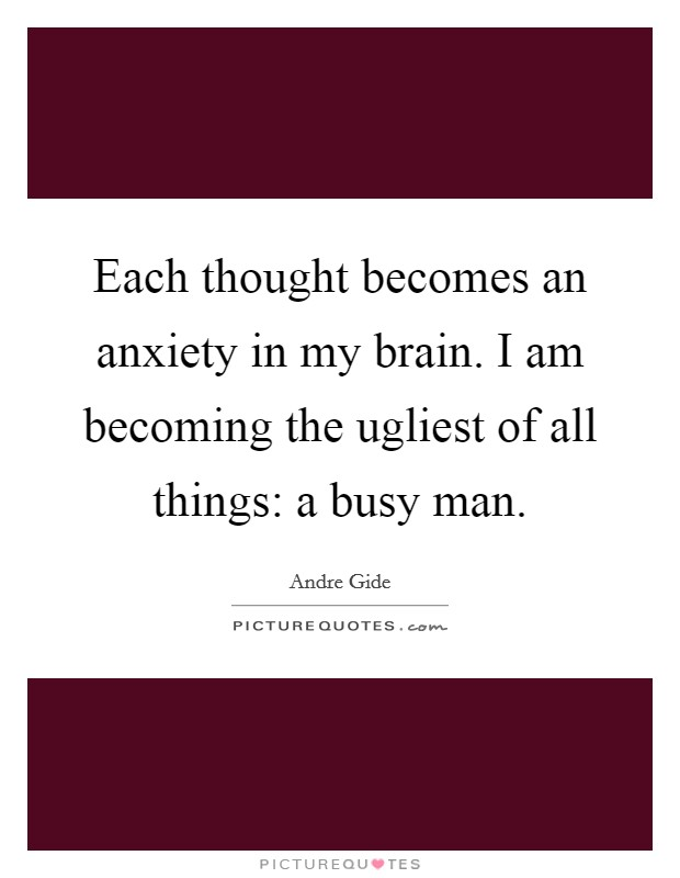 Each thought becomes an anxiety in my brain. I am becoming the ugliest of all things: a busy man Picture Quote #1