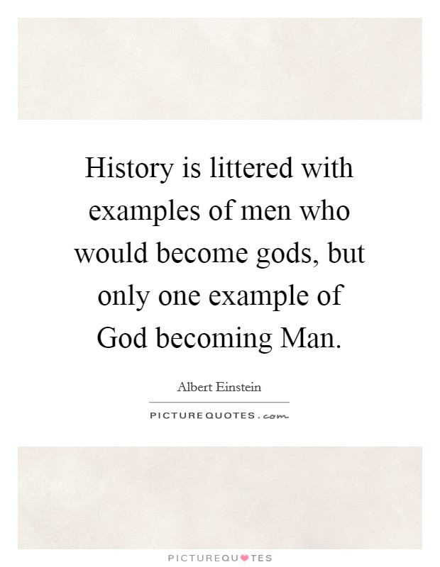 History is littered with examples of men who would become gods, but only one example of God becoming Man Picture Quote #1