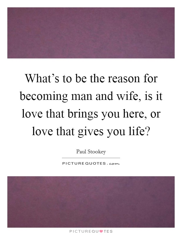What's to be the reason for becoming man and wife, is it love that brings you here, or love that gives you life? Picture Quote #1