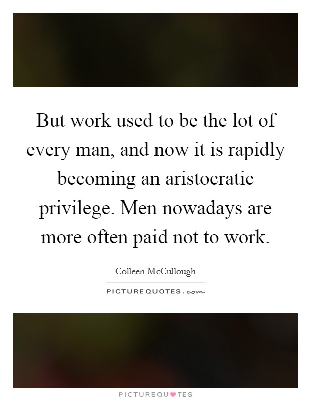 But work used to be the lot of every man, and now it is rapidly becoming an aristocratic privilege. Men nowadays are more often paid not to work Picture Quote #1