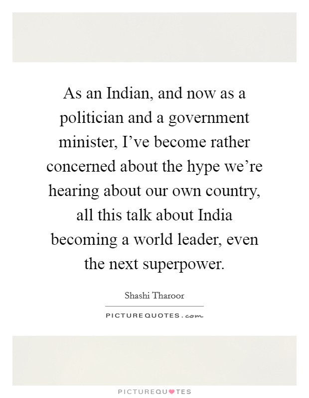 As an Indian, and now as a politician and a government minister, I've become rather concerned about the hype we're hearing about our own country, all this talk about India becoming a world leader, even the next superpower Picture Quote #1
