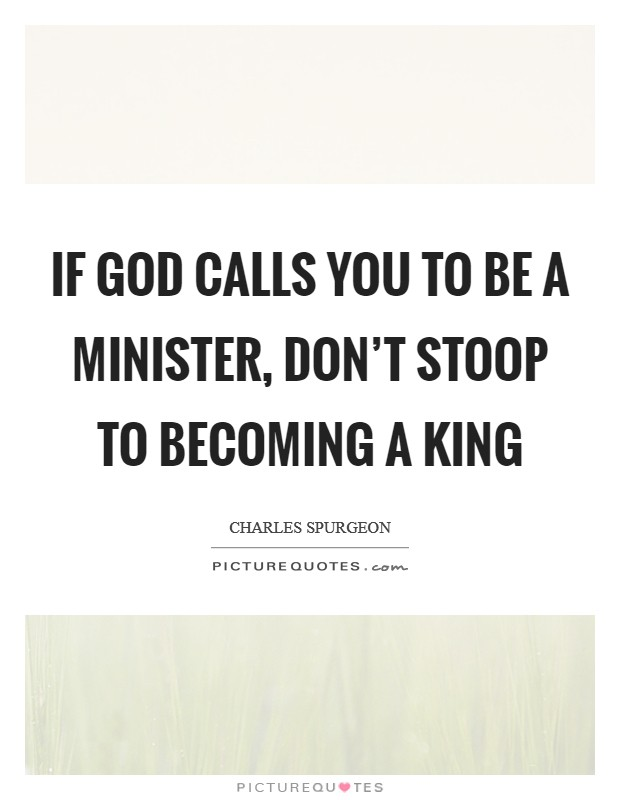 If God calls you to be a minister, don't stoop to becoming a king Picture Quote #1