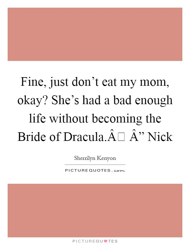 "Fine, just don't eat my mom, okay? She's had a bad enough life without becoming the Bride of Dracula. "" Nick Picture Quote #1"