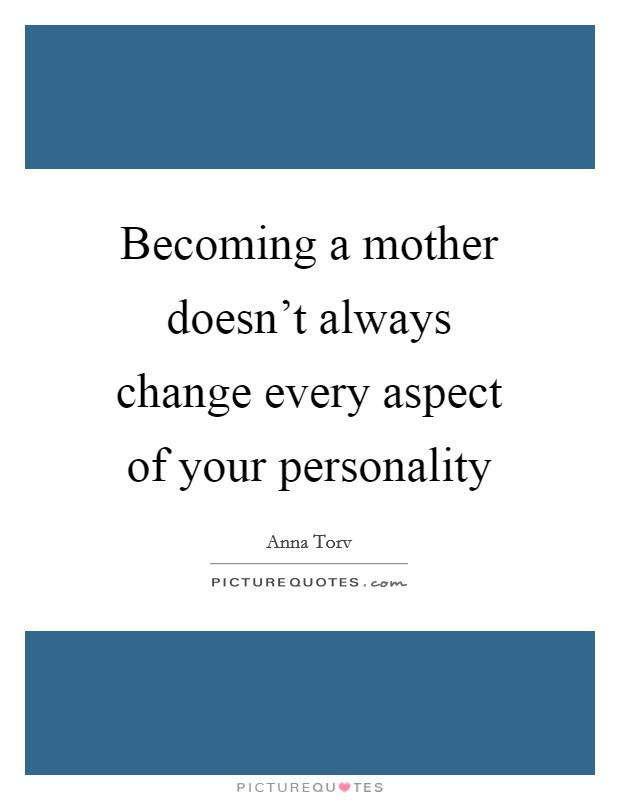 Becoming a mother doesn't always change every aspect of your personality Picture Quote #1