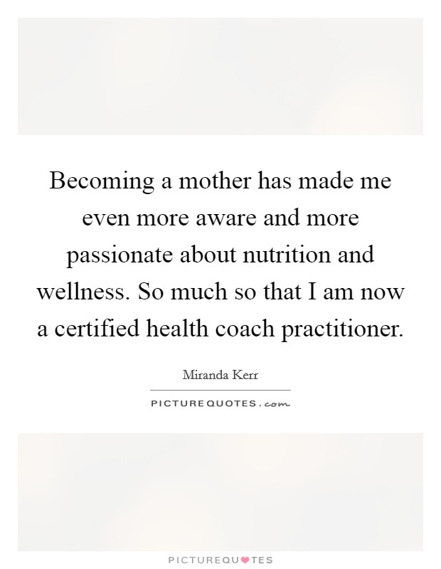 Becoming a mother has made me even more aware and more passionate about nutrition and wellness. So much so that I am now a certified health coach practitioner Picture Quote #1