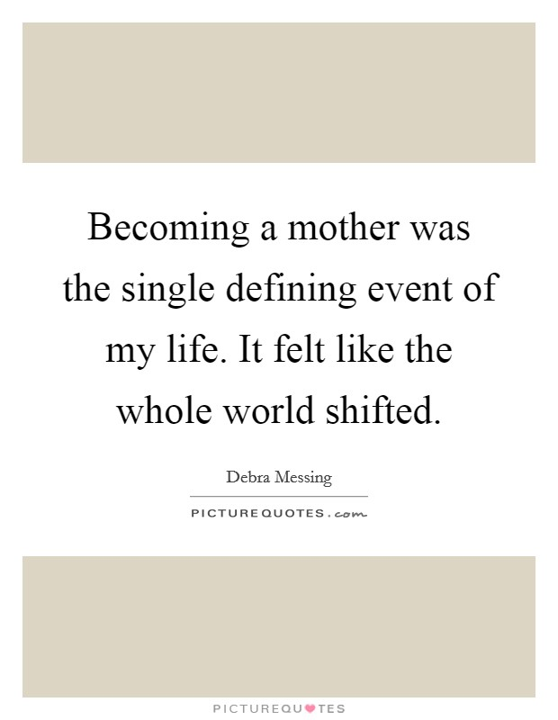 Becoming a mother was the single defining event of my life. It felt like the whole world shifted Picture Quote #1