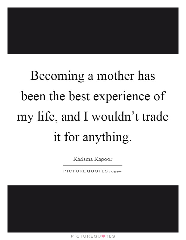 Becoming a mother has been the best experience of my life, and I wouldn't trade it for anything Picture Quote #1