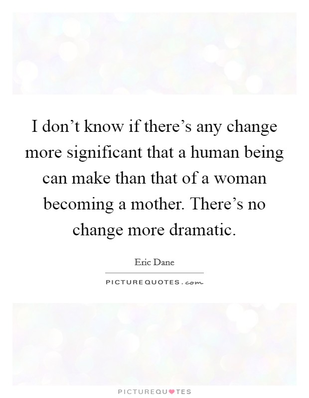 I don't know if there's any change more significant that a human being can make than that of a woman becoming a mother. There's no change more dramatic Picture Quote #1
