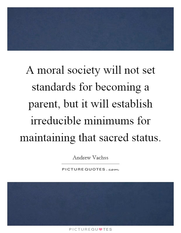 A moral society will not set standards for becoming a parent, but it will establish irreducible minimums for maintaining that sacred status Picture Quote #1