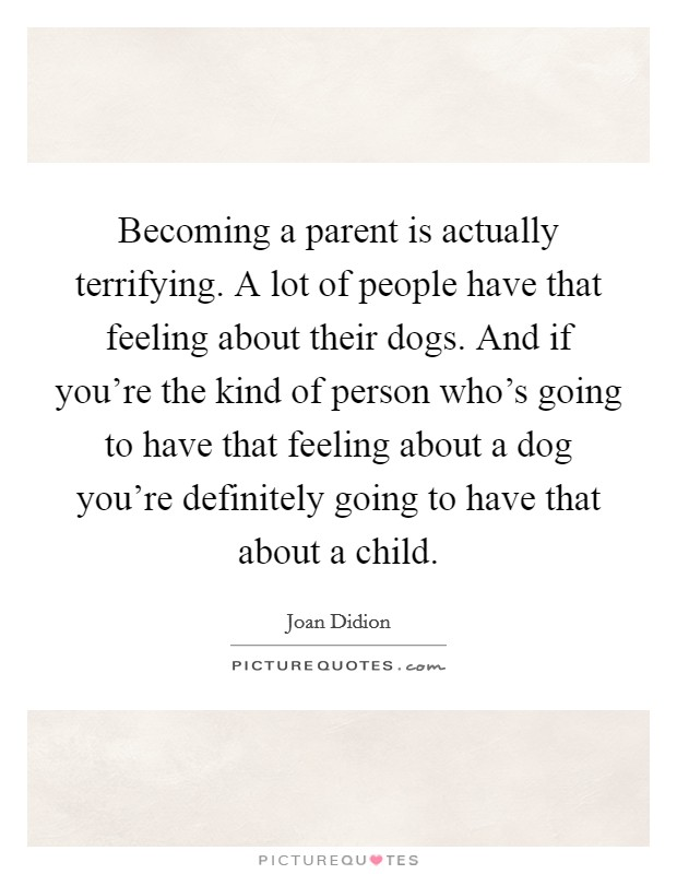 Becoming a parent is actually terrifying. A lot of people have that feeling about their dogs. And if you're the kind of person who's going to have that feeling about a dog you're definitely going to have that about a child Picture Quote #1