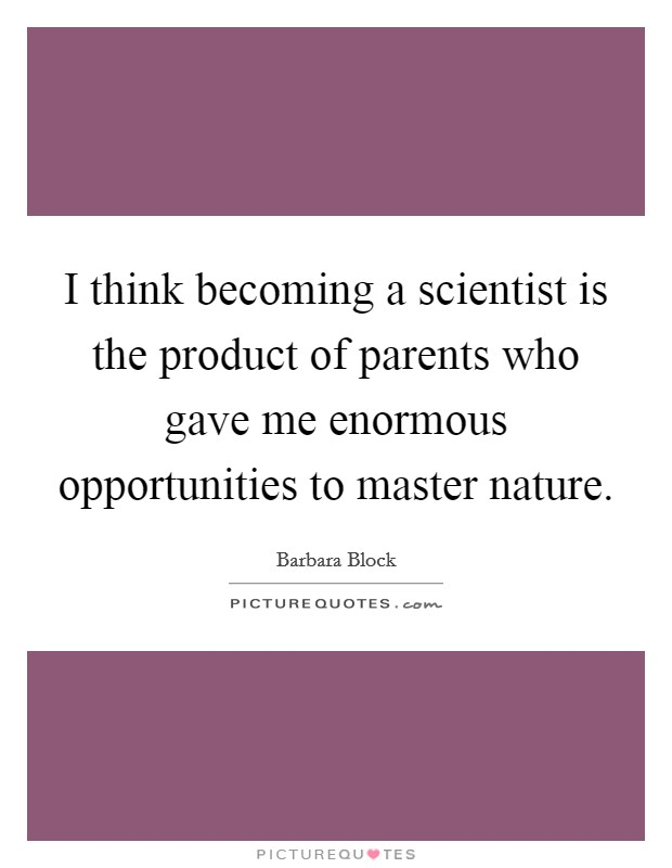 I think becoming a scientist is the product of parents who gave me enormous opportunities to master nature Picture Quote #1