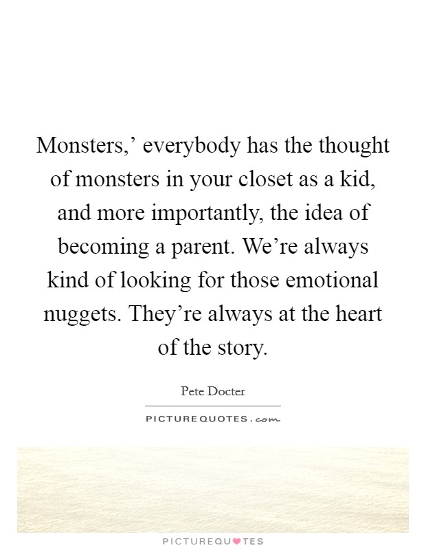 Monsters,' everybody has the thought of monsters in your closet as a kid, and more importantly, the idea of becoming a parent. We're always kind of looking for those emotional nuggets. They're always at the heart of the story Picture Quote #1