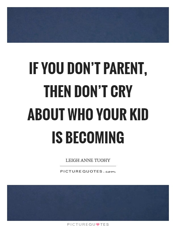 If you don't parent, then don't cry about who your kid is becoming Picture Quote #1