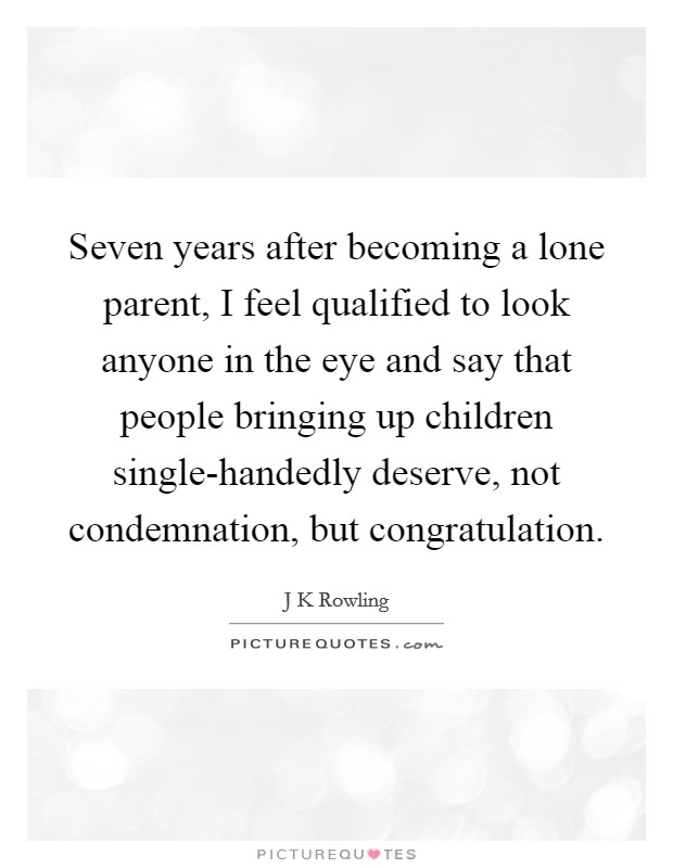 Seven years after becoming a lone parent, I feel qualified to look anyone in the eye and say that people bringing up children single-handedly deserve, not condemnation, but congratulation Picture Quote #1