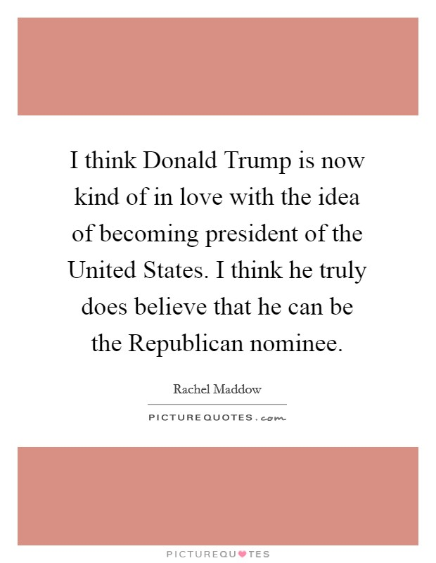 I think Donald Trump is now kind of in love with the idea of becoming president of the United States. I think he truly does believe that he can be the Republican nominee Picture Quote #1