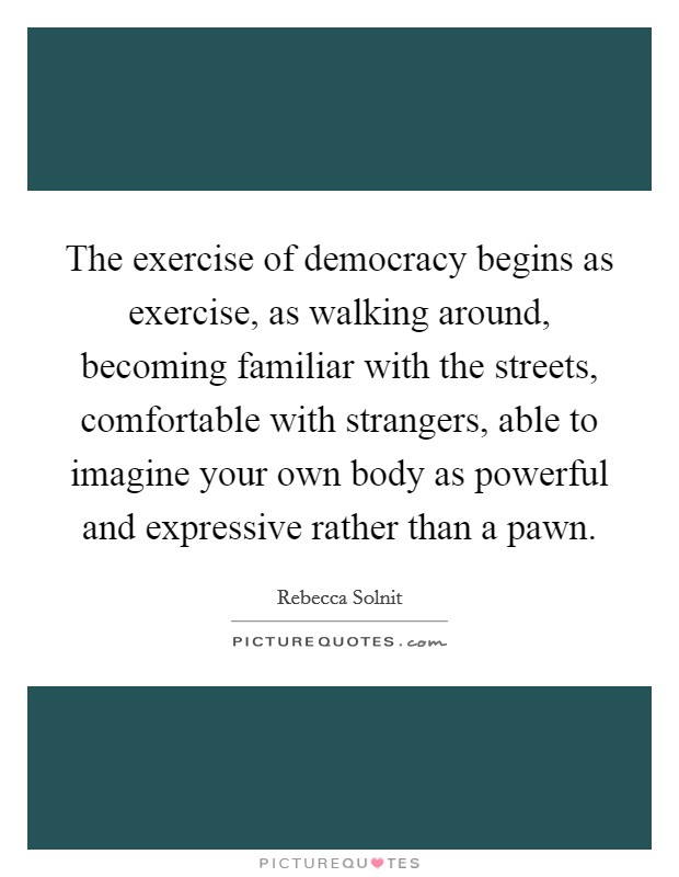 The exercise of democracy begins as exercise, as walking around, becoming familiar with the streets, comfortable with strangers, able to imagine your own body as powerful and expressive rather than a pawn Picture Quote #1