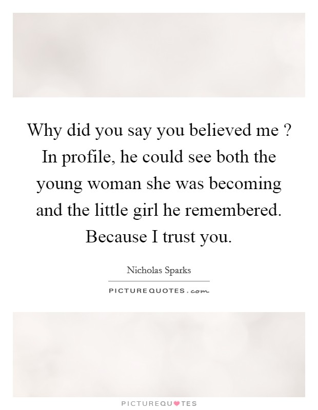 Why did you say you believed me ? In profile, he could see both the young woman she was becoming and the little girl he remembered. Because I trust you Picture Quote #1