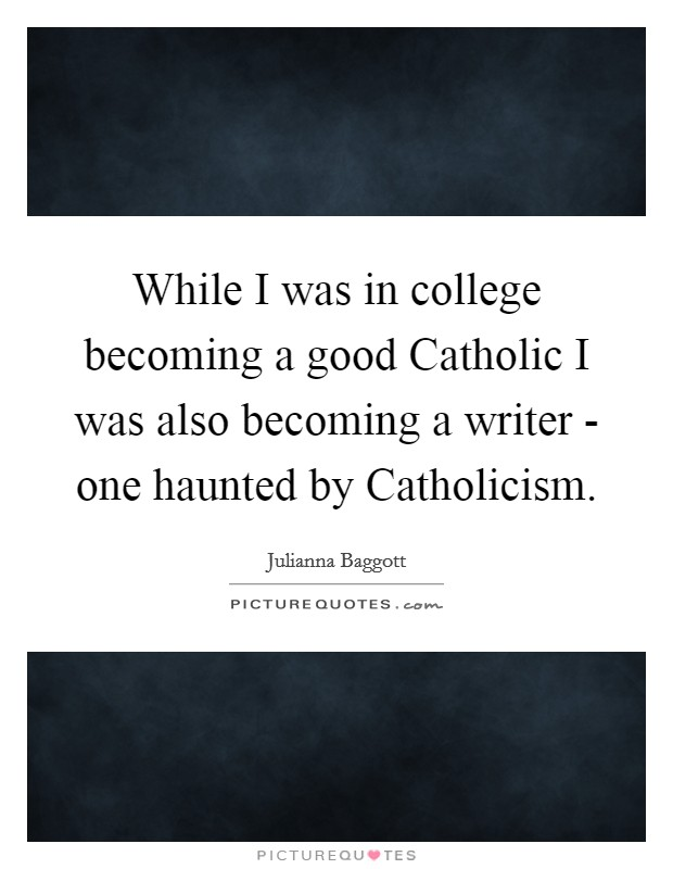 While I was in college becoming a good Catholic I was also becoming a writer - one haunted by Catholicism Picture Quote #1