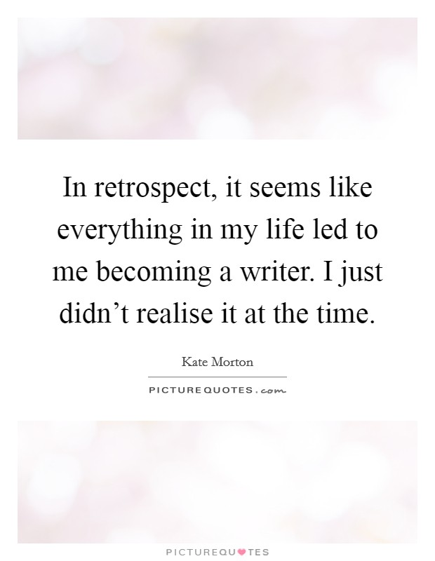 In retrospect, it seems like everything in my life led to me becoming a writer. I just didn't realise it at the time Picture Quote #1