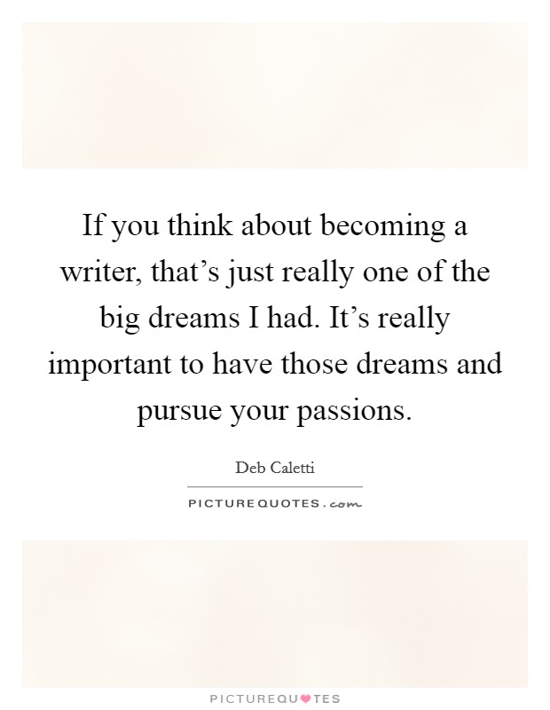 If you think about becoming a writer, that's just really one of the big dreams I had. It's really important to have those dreams and pursue your passions Picture Quote #1