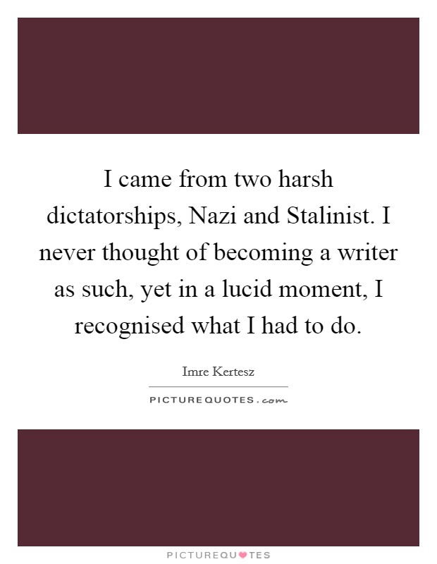 I came from two harsh dictatorships, Nazi and Stalinist. I never thought of becoming a writer as such, yet in a lucid moment, I recognised what I had to do Picture Quote #1