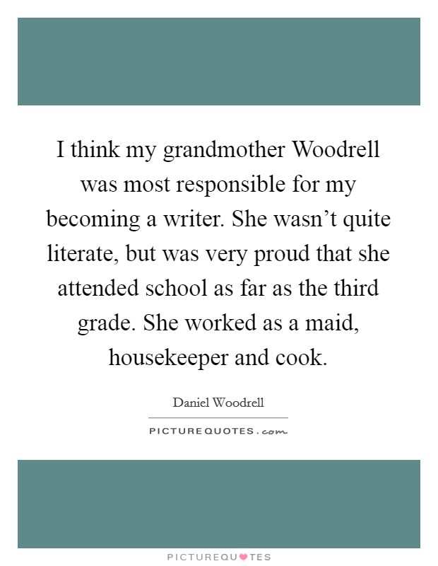 I think my grandmother Woodrell was most responsible for my becoming a writer. She wasn't quite literate, but was very proud that she attended school as far as the third grade. She worked as a maid, housekeeper and cook Picture Quote #1