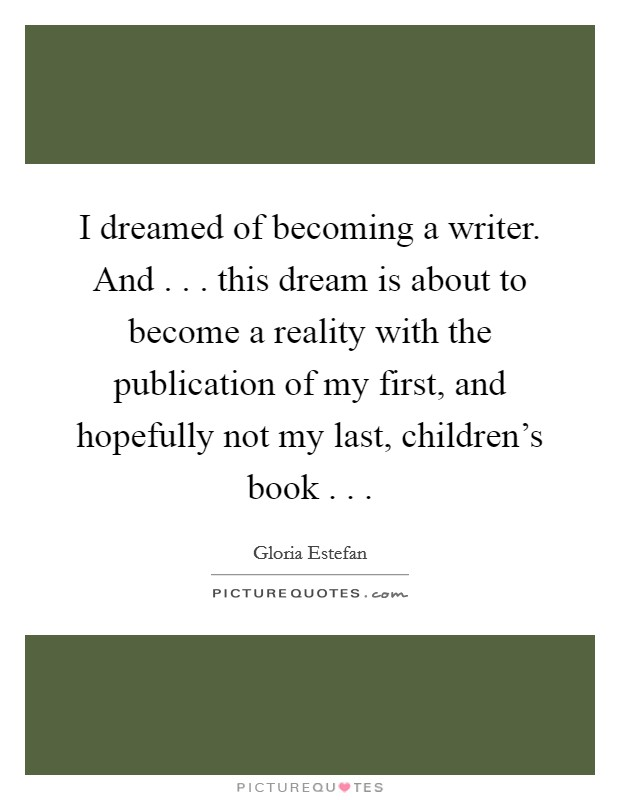 I dreamed of becoming a writer. And . . . this dream is about to become a reality with the publication of my first, and hopefully not my last, children's book . .  Picture Quote #1