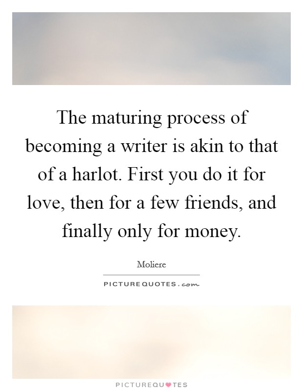 The maturing process of becoming a writer is akin to that of a harlot. First you do it for love, then for a few friends, and finally only for money Picture Quote #1